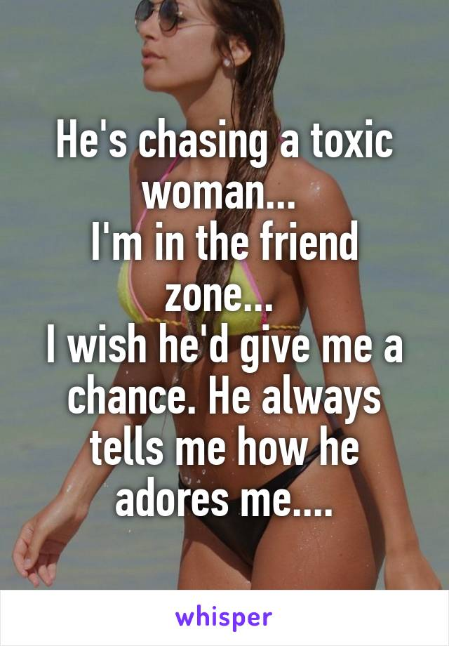 He's chasing a toxic woman...  I'm in the friend zone...  I wish he'd give me a chance. He always tells me how he adores me....