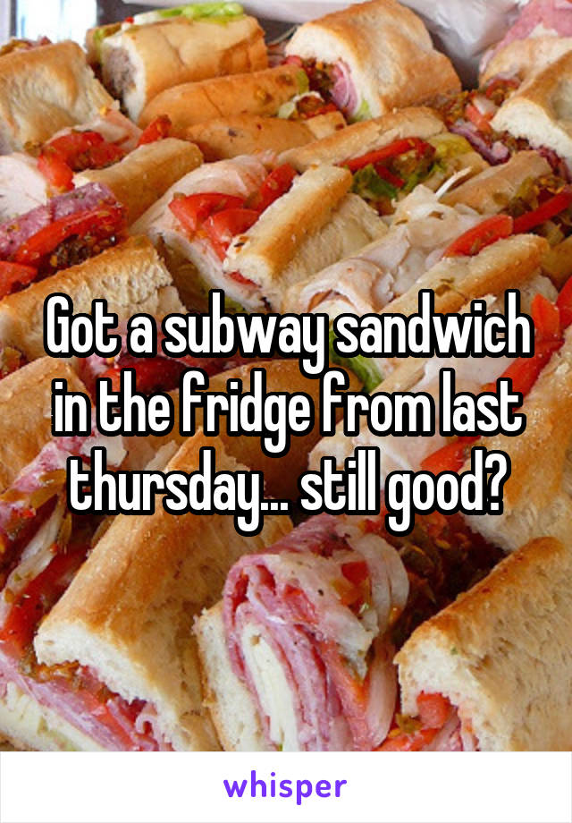 Got a subway sandwich in the fridge from last thursday... still good?