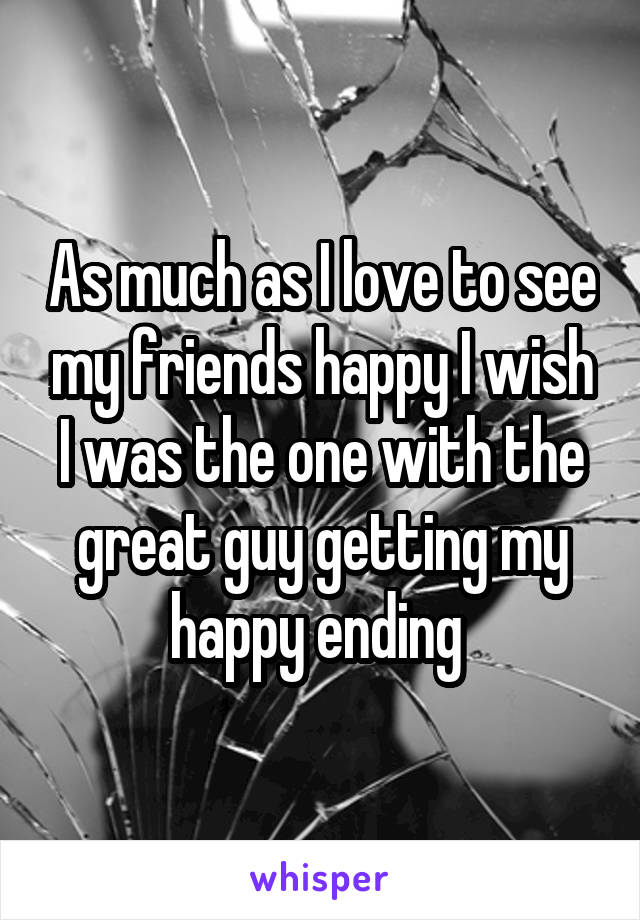 As much as I love to see my friends happy I wish I was the one with the great guy getting my happy ending