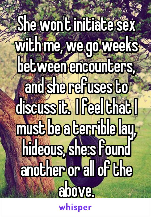 She won't initiate sex with me, we go weeks between encounters, and she refuses to discuss it.  I feel that I must be a terrible lay, hideous, she:s found another or all of the above.