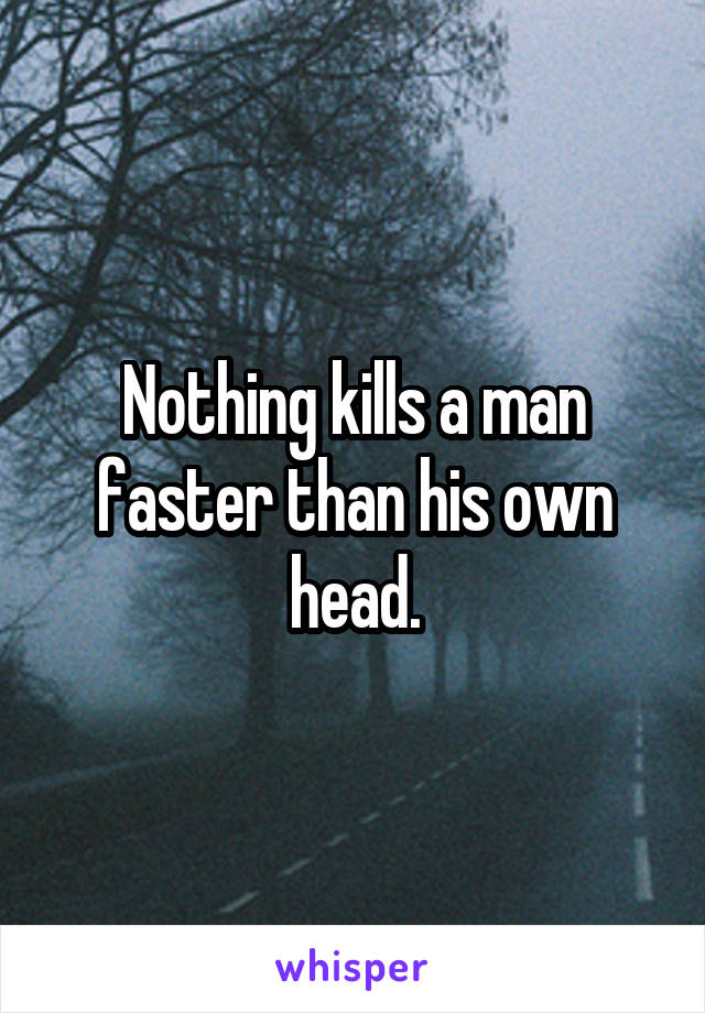 Nothing kills a man faster than his own head.