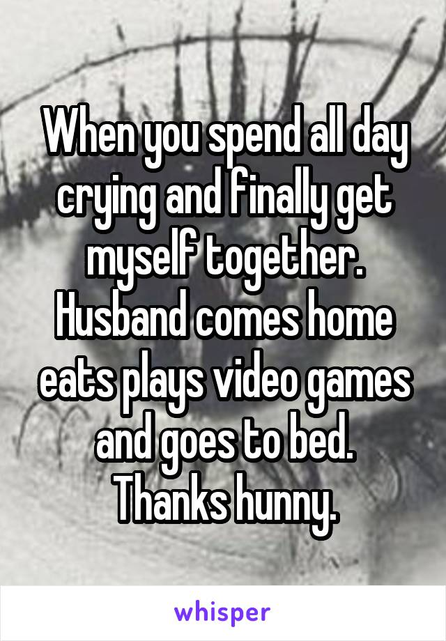 When you spend all day crying and finally get myself together. Husband comes home eats plays video games and goes to bed. Thanks hunny.