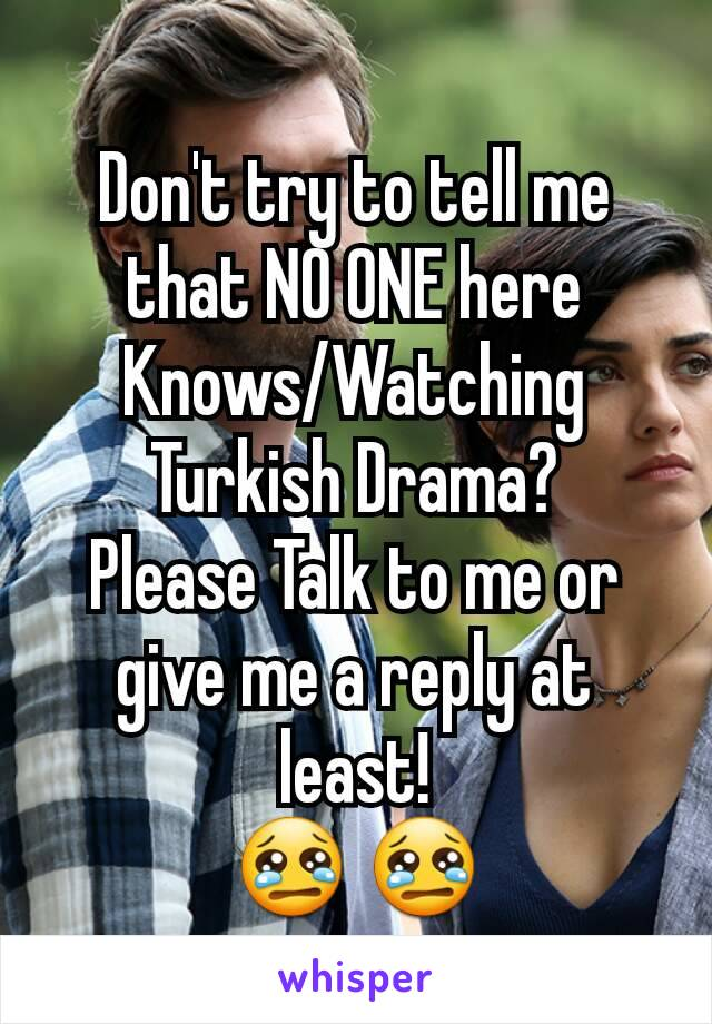 Don't try to tell me that NO ONE here Knows/Watching Turkish Drama? Please Talk to me or give me a reply at least! 😢 😢