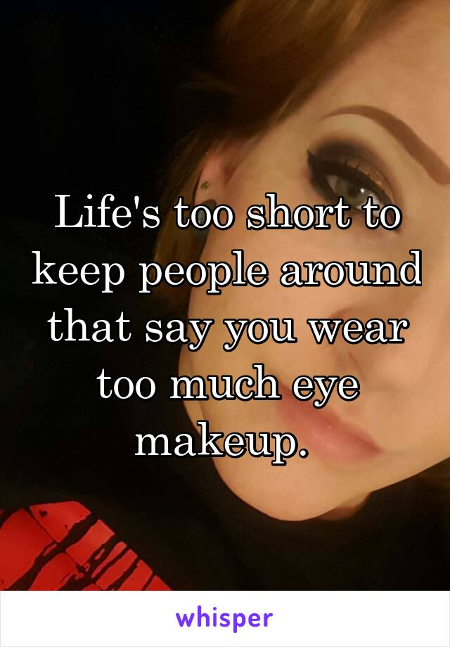Life's too short to keep people around that say you wear too much eye makeup.