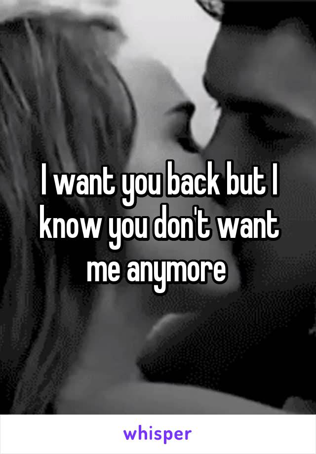 I want you back but I know you don't want me anymore