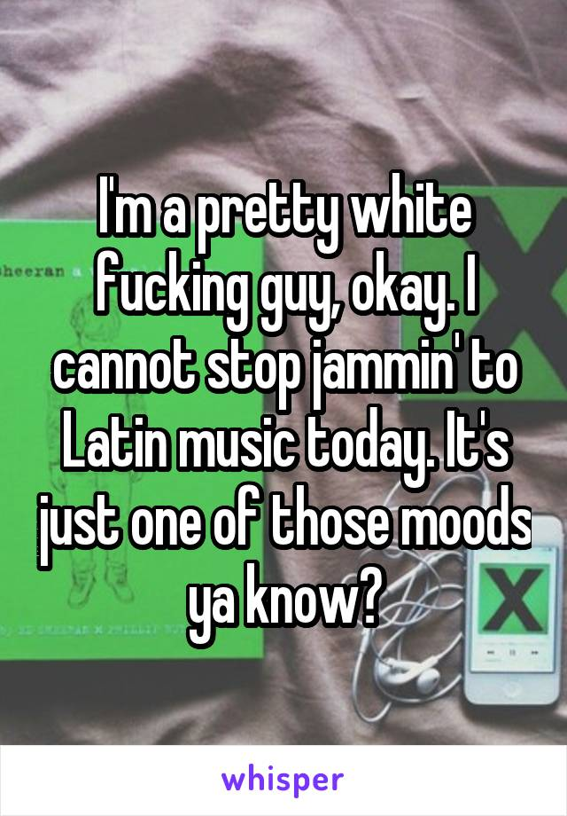 I'm a pretty white fucking guy, okay. I cannot stop jammin' to Latin music today. It's just one of those moods ya know?