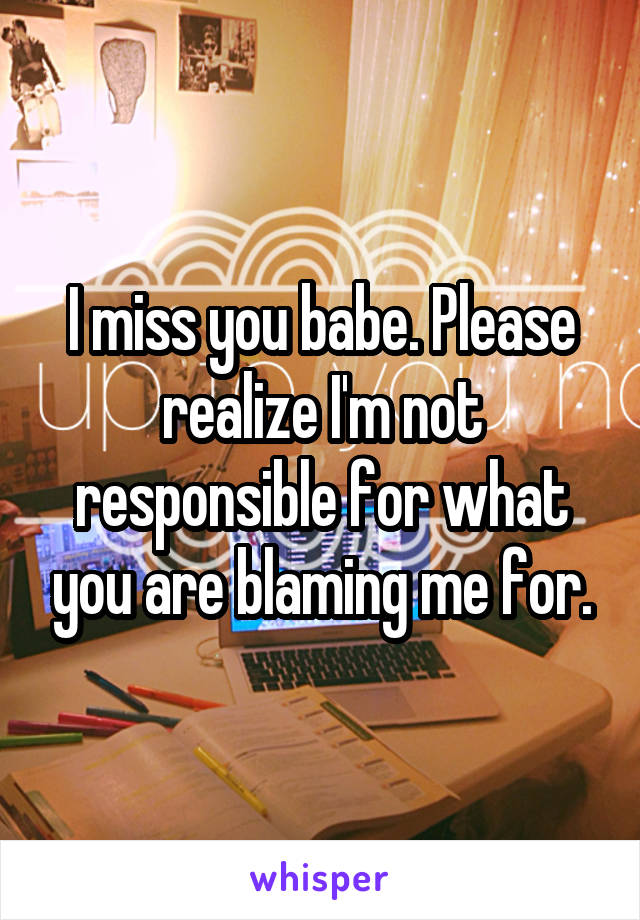 I miss you babe. Please realize I'm not responsible for what you are blaming me for.