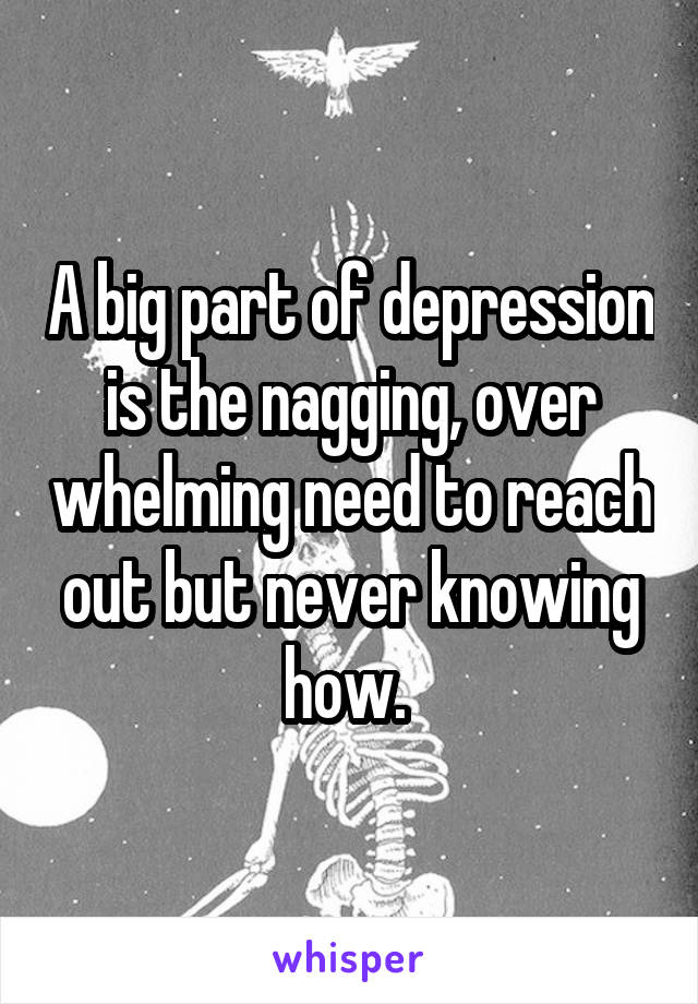 A big part of depression is the nagging, over whelming need to reach out but never knowing how.