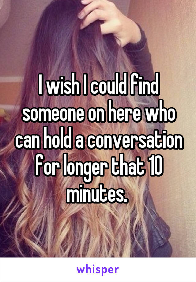 I wish I could find someone on here who can hold a conversation for longer that 10 minutes.
