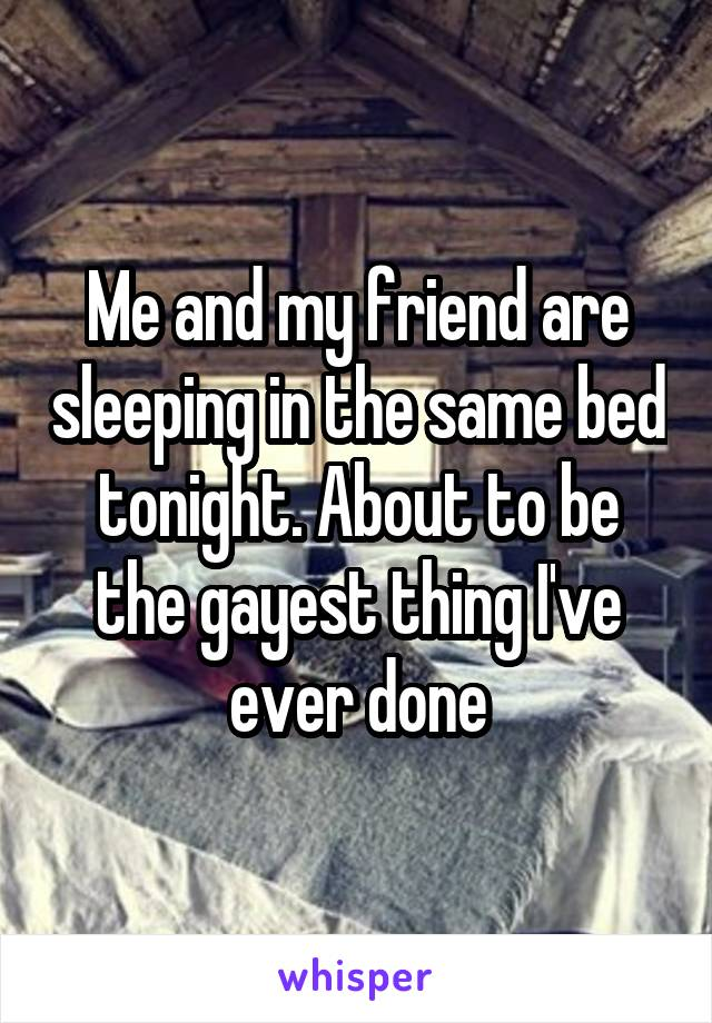 Me and my friend are sleeping in the same bed tonight. About to be the gayest thing I've ever done