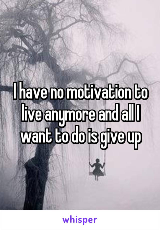 I have no motivation to live anymore and all I want to do is give up