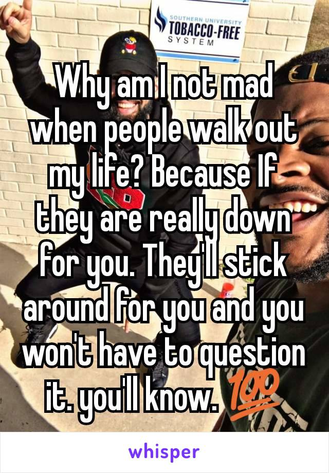 Why am I not mad when people walk out my life? Because If they are really down for you. They'll stick around for you and you won't have to question it. you'll know. 💯