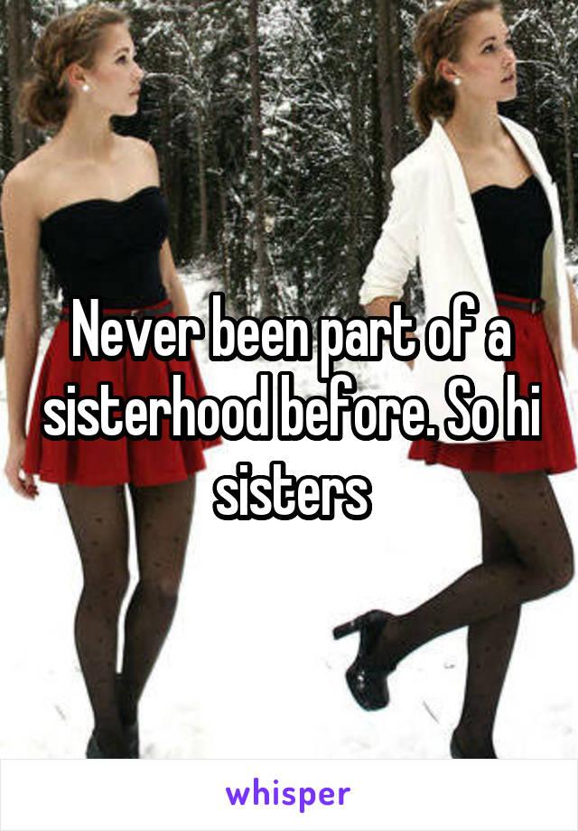 Never been part of a sisterhood before. So hi sisters