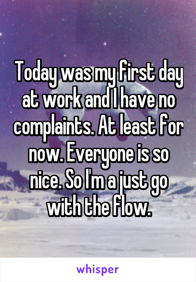 Today was my first day at work and I have no complaints. At least for now. Everyone is so nice. So I'm a just go with the flow.