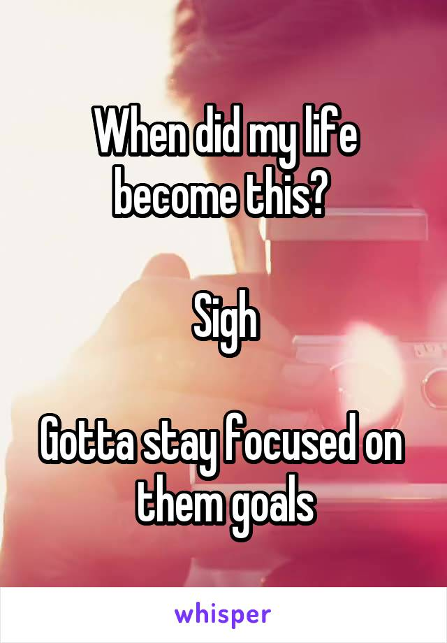 When did my life become this?   Sigh  Gotta stay focused on  them goals