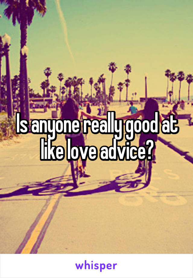 Is anyone really good at like love advice?
