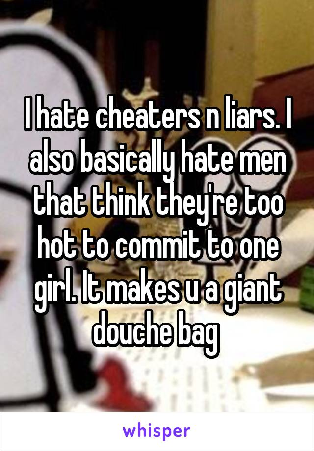 I hate cheaters n liars. I also basically hate men that think they're too hot to commit to one girl. It makes u a giant douche bag