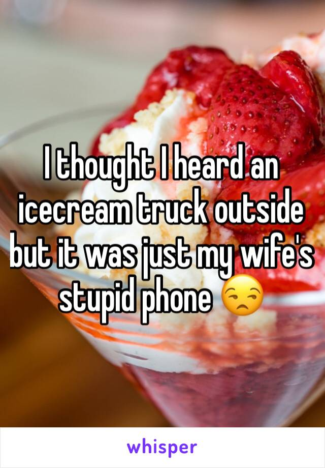 I thought I heard an icecream truck outside but it was just my wife's stupid phone 😒