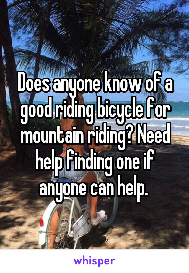 Does anyone know of a good riding bicycle for mountain riding? Need help finding one if anyone can help.