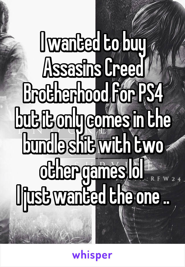 I wanted to buy Assasins Creed Brotherhood for PS4 but it only comes in the bundle shit with two other games lol  I just wanted the one ..