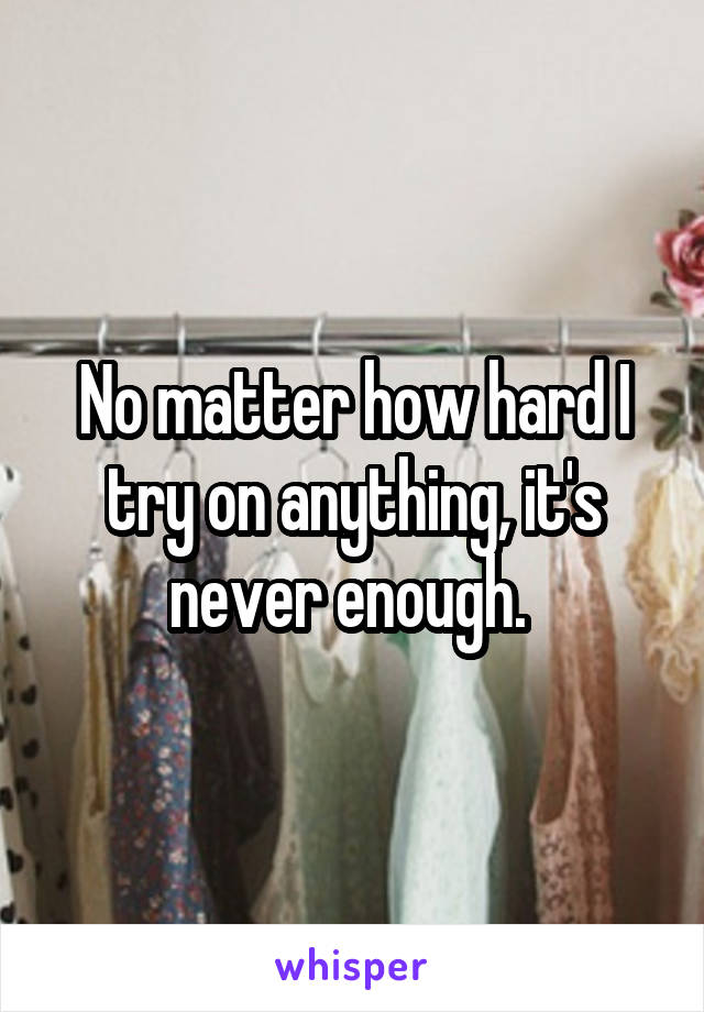 No matter how hard I try on anything, it's never enough.