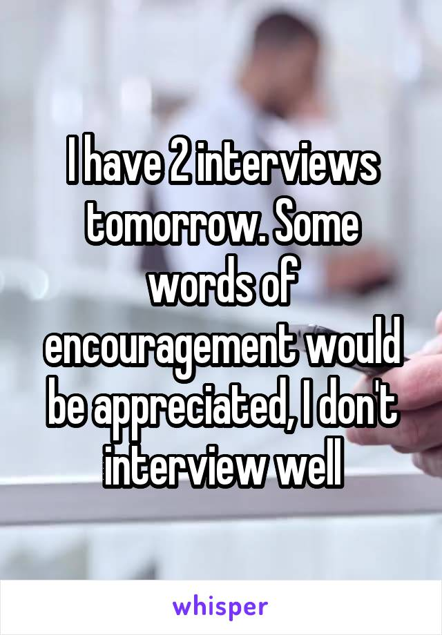 I have 2 interviews tomorrow. Some words of encouragement would be appreciated, I don't interview well