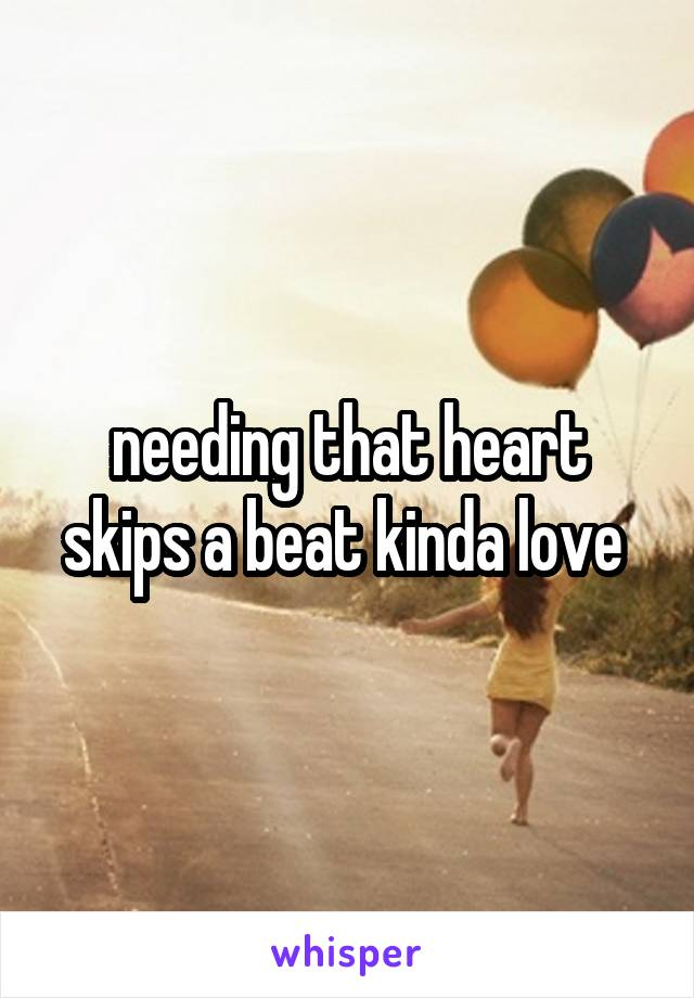 needing that heart skips a beat kinda love