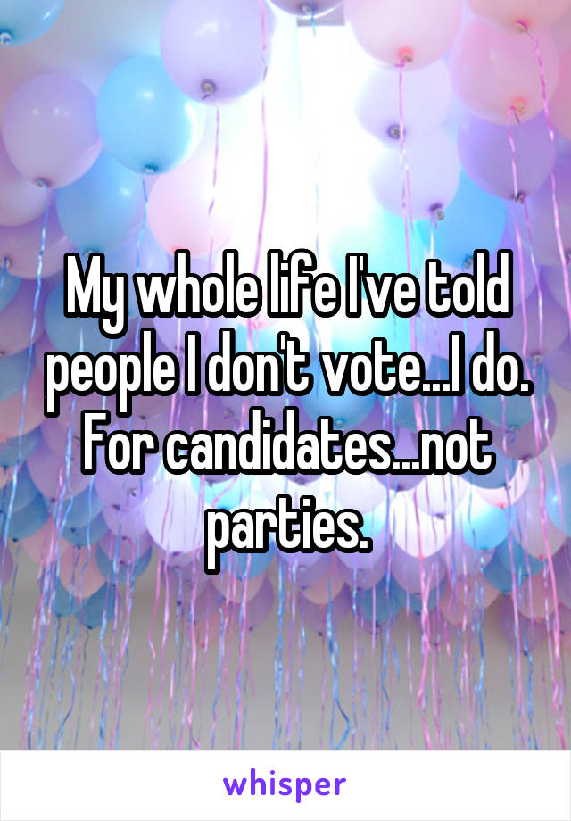My whole life I've told people I don't vote...I do. For candidates...not parties.