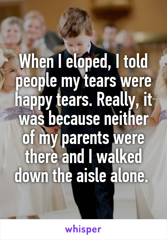 When I eloped, I told people my tears were happy tears. Really, it was because neither of my parents were there and I walked down the aisle alone.