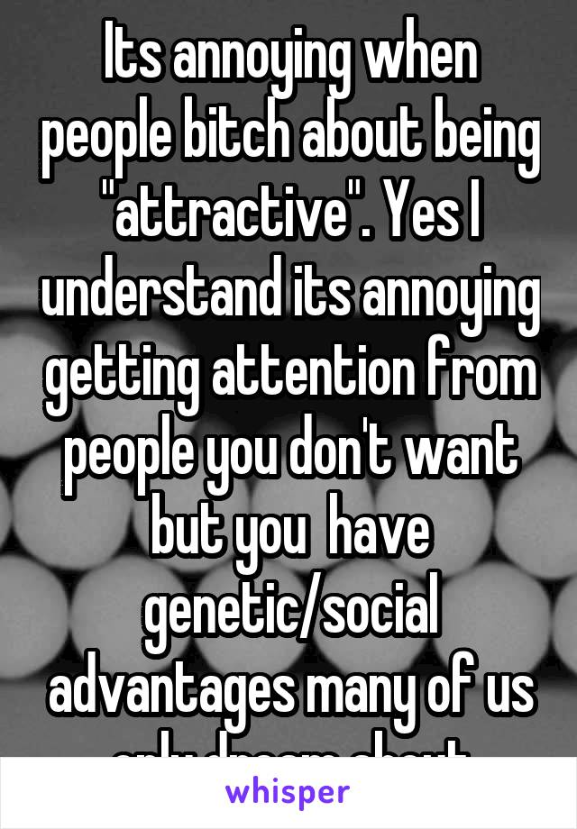 "Its annoying when people bitch about being ""attractive"". Yes I understand its annoying getting attention from people you don't want but you  have genetic/social advantages many of us only dream about"