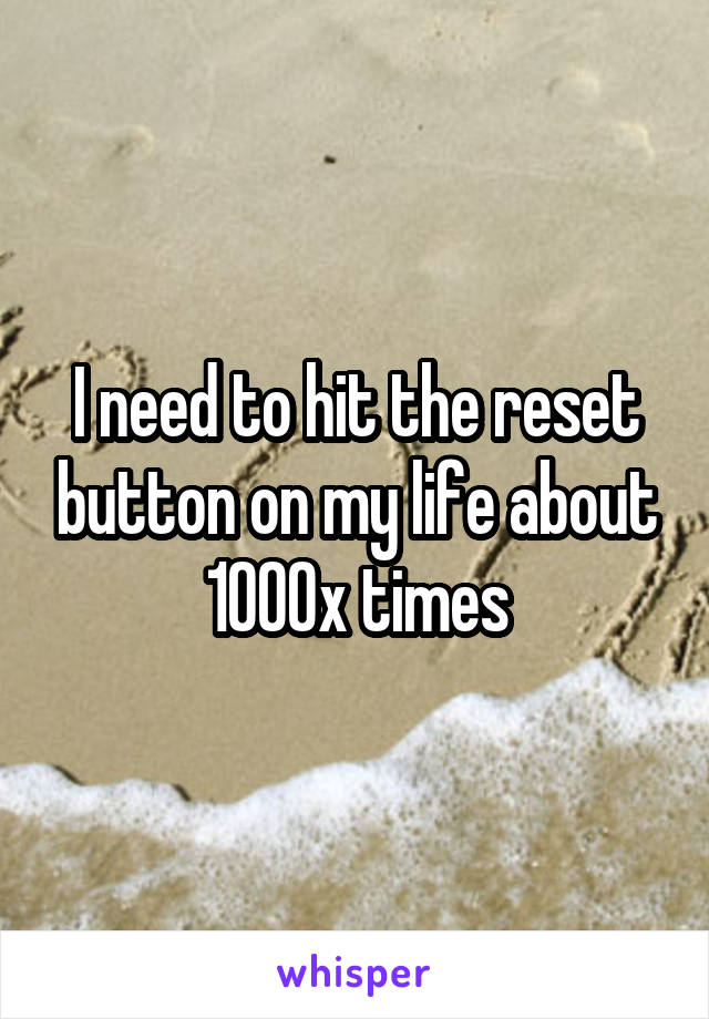 I need to hit the reset button on my life about 1000x times