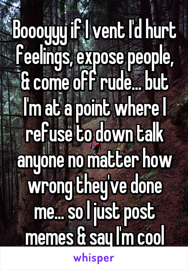 Boooyyy if I vent I'd hurt feelings, expose people, & come off rude... but I'm at a point where I refuse to down talk anyone no matter how wrong they've done me... so I just post memes & say I'm cool