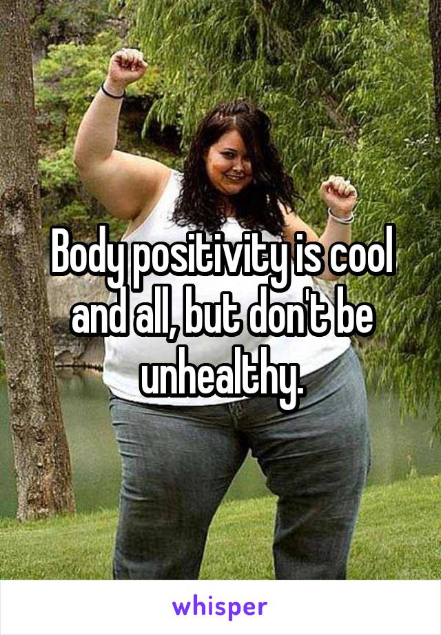 Body positivity is cool and all, but don't be unhealthy.