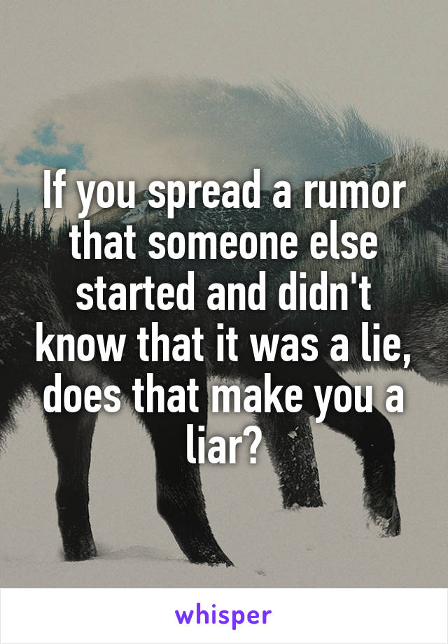 If you spread a rumor that someone else started and didn't know that it was a lie, does that make you a liar?