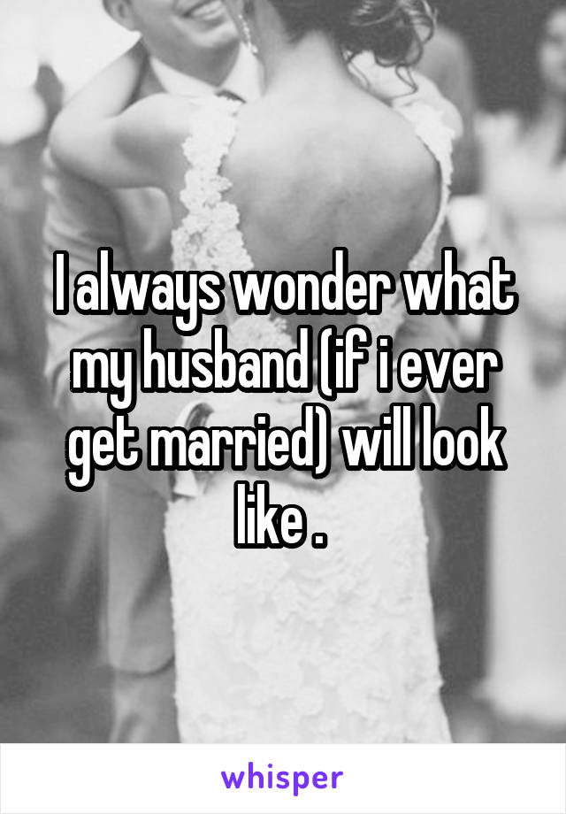 I always wonder what my husband (if i ever get married) will look like .