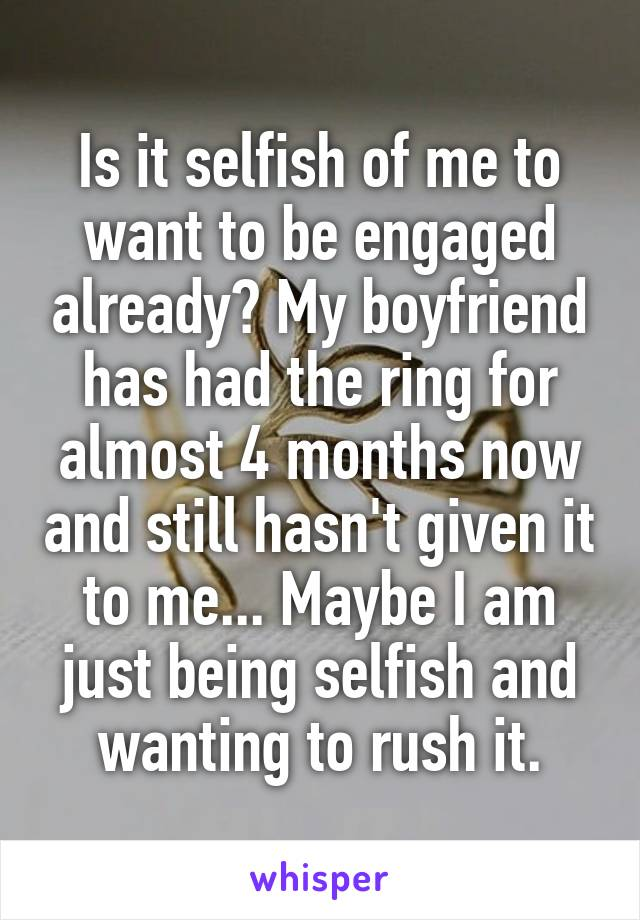 Is it selfish of me to want to be engaged already? My boyfriend has had the ring for almost 4 months now and still hasn't given it to me... Maybe I am just being selfish and wanting to rush it.