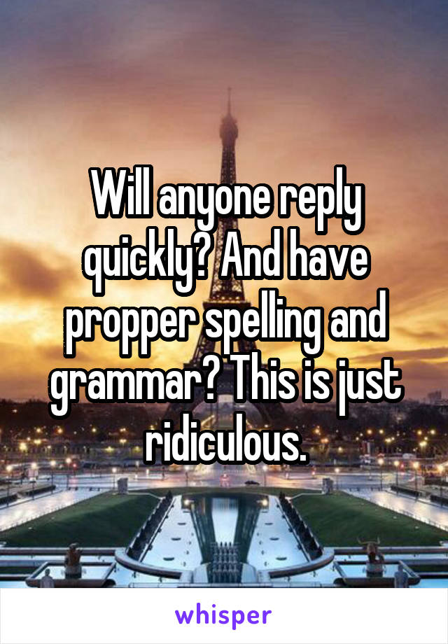 Will anyone reply quickly? And have propper spelling and grammar? This is just ridiculous.