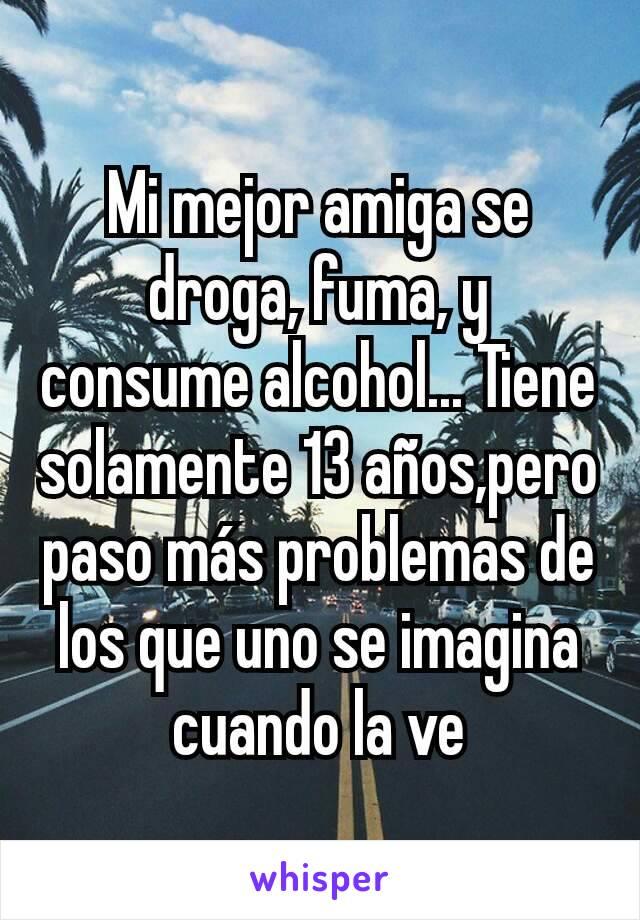 Mi mejor amiga se droga, fuma, y consume alcohol... Tiene solamente 13 años,pero paso más problemas de los que uno se imagina cuando la ve
