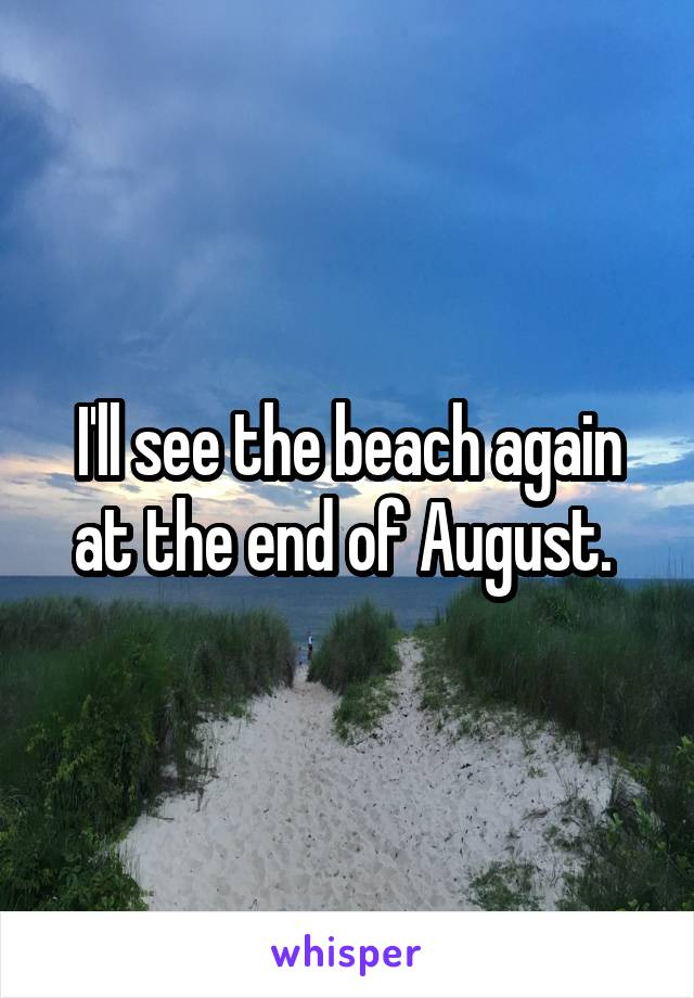 I'll see the beach again at the end of August.