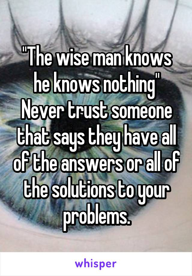 """The wise man knows he knows nothing"" Never trust someone that says they have all of the answers or all of the solutions to your problems."