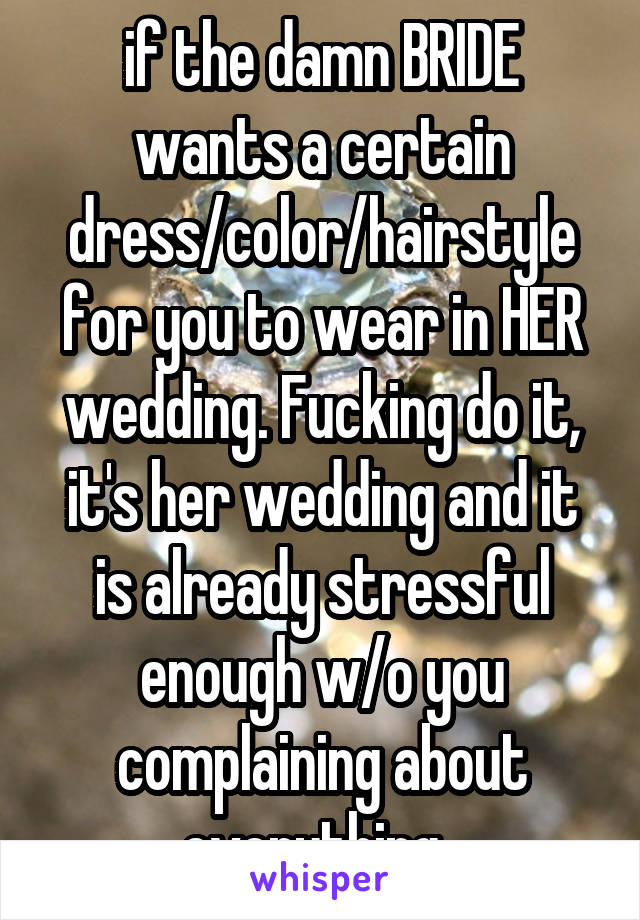 if the damn BRIDE wants a certain dress/color/hairstyle for you to wear in HER wedding. Fucking do it, it's her wedding and it is already stressful enough w/o you complaining about everything.