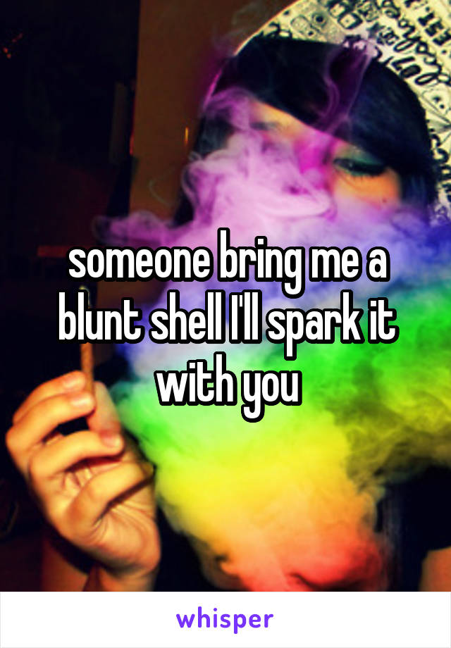 someone bring me a blunt shell I'll spark it with you