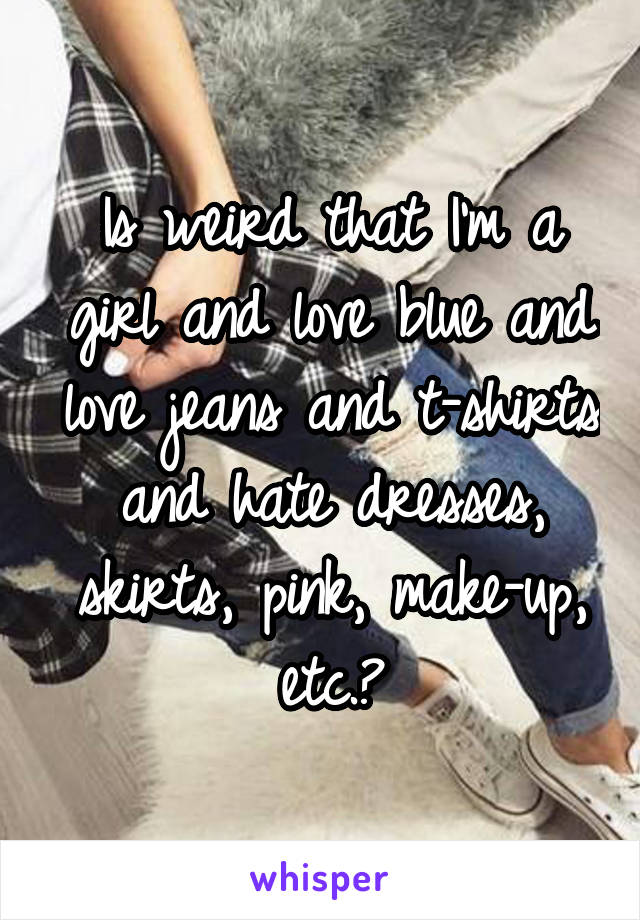 Is weird that I'm a girl and love blue and love jeans and t-shirts and hate dresses, skirts, pink, make-up, etc.?