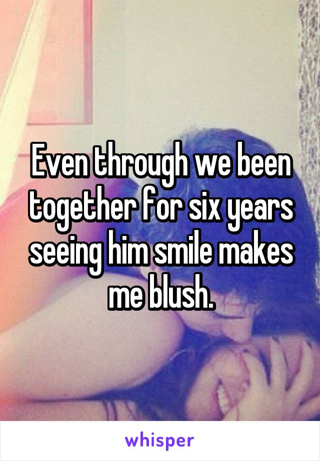 Even through we been together for six years seeing him smile makes me blush.