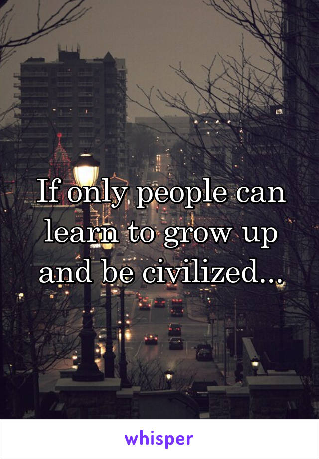 If only people can learn to grow up and be civilized...