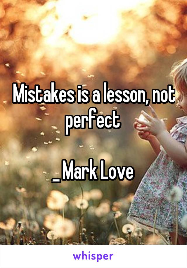 Mistakes is a lesson, not perfect   _ Mark Love