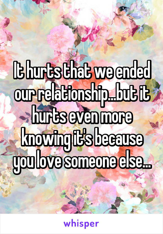 It hurts that we ended our relationship...but it hurts even more knowing it's because you love someone else...