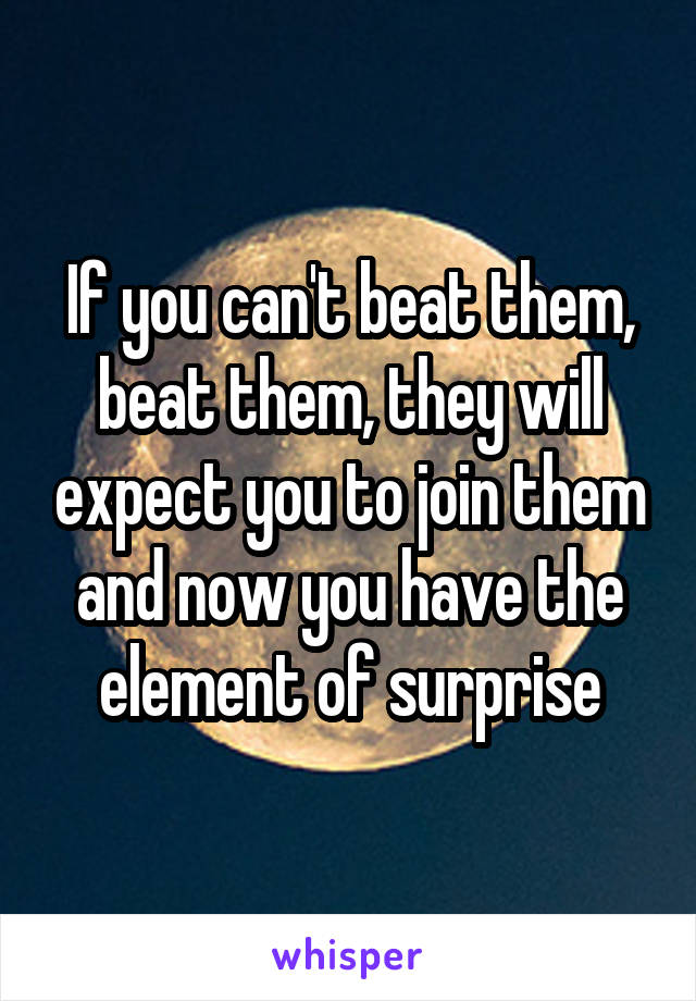 If you can't beat them, beat them, they will expect you to join them and now you have the element of surprise
