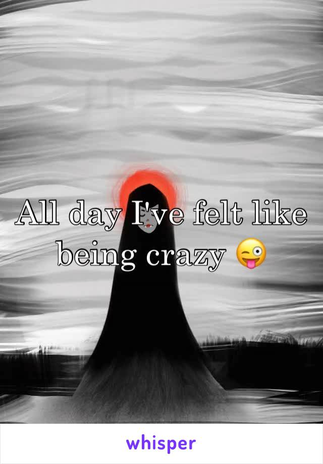 All day I've felt like being crazy 😜
