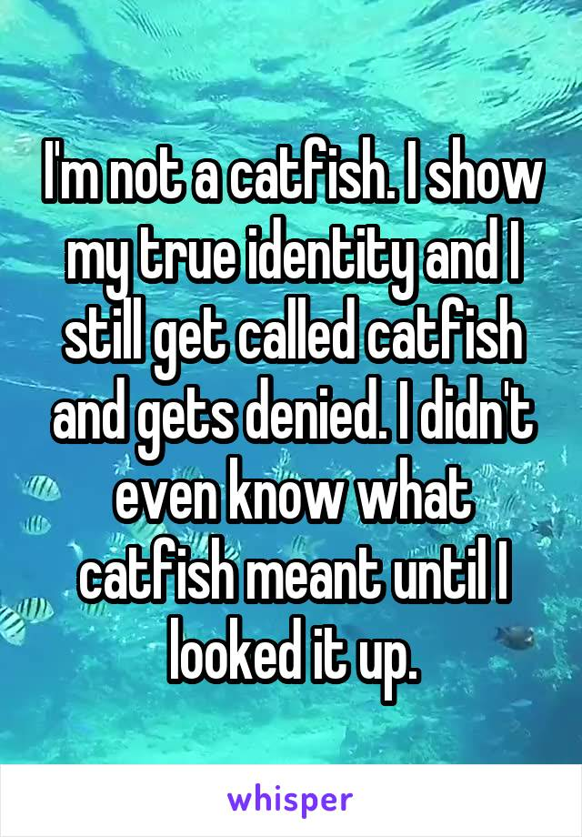 I'm not a catfish. I show my true identity and I still get called catfish and gets denied. I didn't even know what catfish meant until I looked it up.